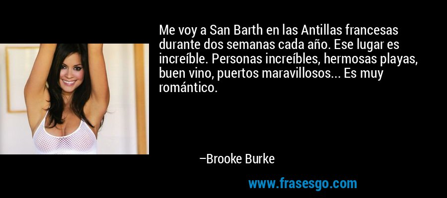 Me voy a San Barth en las Antillas francesas durante dos semanas cada año. Ese lugar es increíble. Personas increíbles, hermosas playas, buen vino, puertos maravillosos... Es muy romántico. – Brooke Burke