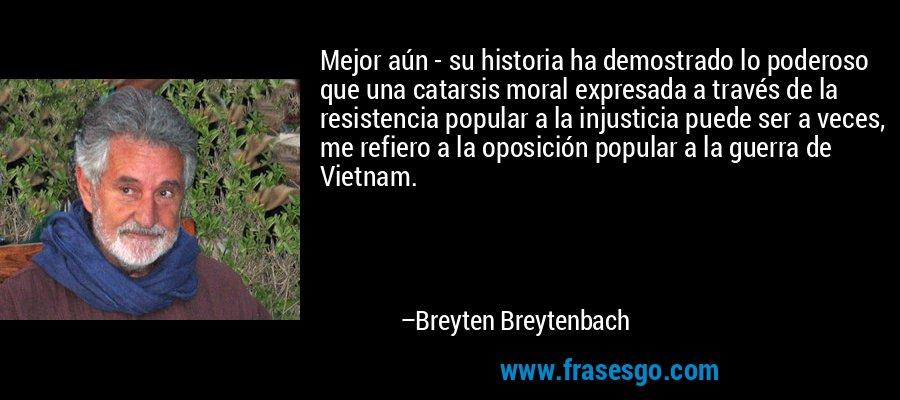 Mejor aún - su historia ha demostrado lo poderoso que una catarsis moral expresada a través de la resistencia popular a la injusticia puede ser a veces, me refiero a la oposición popular a la guerra de Vietnam. – Breyten Breytenbach