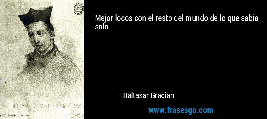 Mejor locos con el resto del mundo de lo que sabia solo. – Baltasar Gracian