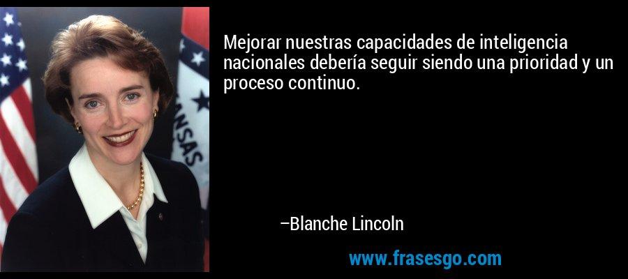 Mejorar nuestras capacidades de inteligencia nacionales debería seguir siendo una prioridad y un proceso continuo. – Blanche Lincoln