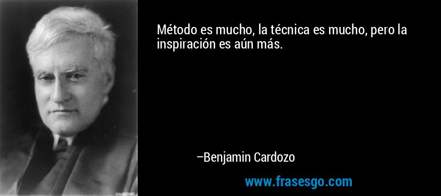 Método es mucho, la técnica es mucho, pero la inspiración es aún más. – Benjamin Cardozo