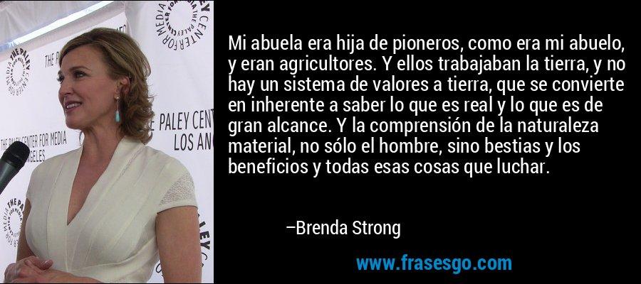 Mi abuela era hija de pioneros, como era mi abuelo, y eran agricultores. Y ellos trabajaban la tierra, y no hay un sistema de valores a tierra, que se convierte en inherente a saber lo que es real y lo que es de gran alcance. Y la comprensión de la naturaleza material, no sólo el hombre, sino bestias y los beneficios y todas esas cosas que luchar. – Brenda Strong