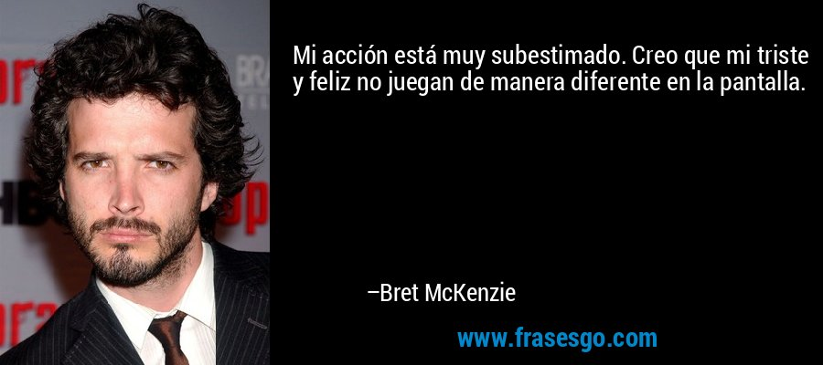 Mi acción está muy subestimado. Creo que mi triste y feliz no juegan de manera diferente en la pantalla. – Bret McKenzie