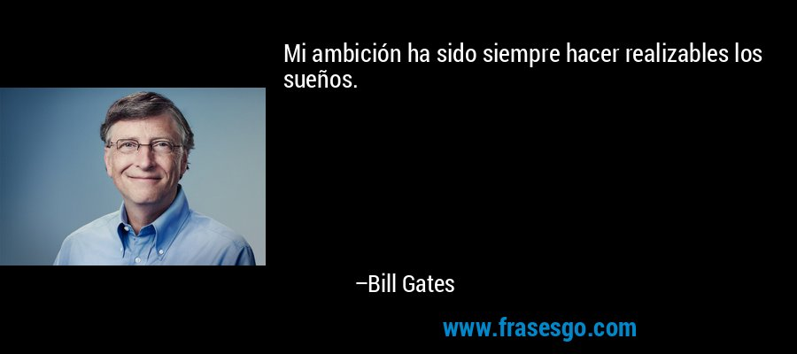 Mi ambición ha sido siempre hacer realizables los sueños. – Bill Gates