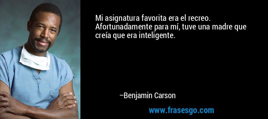 Mi asignatura favorita era el recreo. Afortunadamente para mí, tuve una madre que creía que era inteligente. – Benjamin Carson