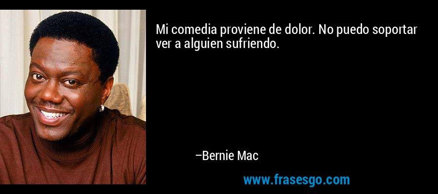 Mi comedia proviene de dolor. No puedo soportar ver a alguien sufriendo. – Bernie Mac
