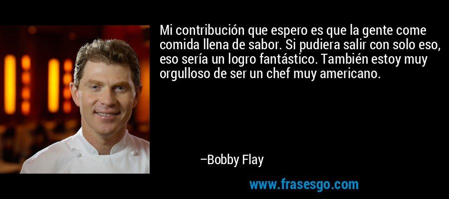 Mi contribución que espero es que la gente come comida llena de sabor. Si pudiera salir con solo eso, eso sería un logro fantástico. También estoy muy orgulloso de ser un chef muy americano. – Bobby Flay