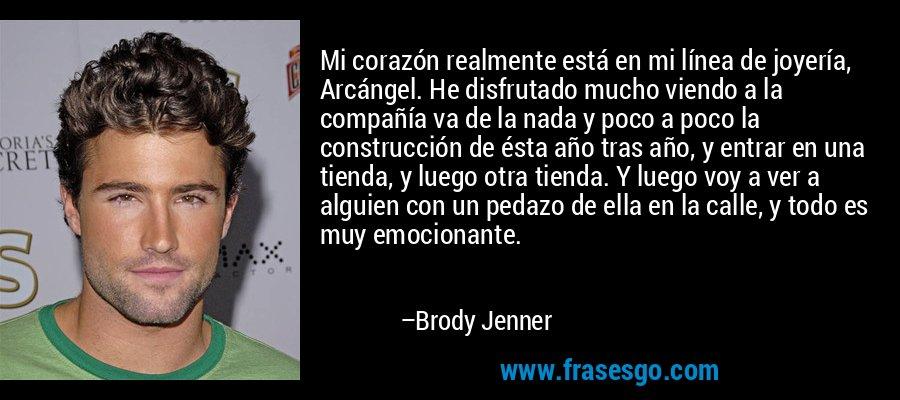 Mi corazón realmente está en mi línea de joyería, Arcángel. He disfrutado mucho viendo a la compañía va de la nada y poco a poco la construcción de ésta año tras año, y entrar en una tienda, y luego otra tienda. Y luego voy a ver a alguien con un pedazo de ella en la calle, y todo es muy emocionante. – Brody Jenner