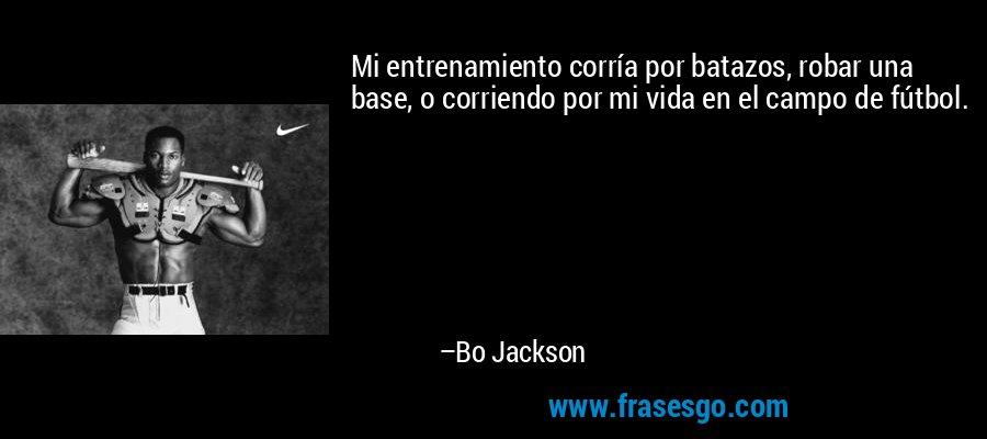 Mi entrenamiento corría por batazos, robar una base, o corriendo por mi vida en el campo de fútbol. – Bo Jackson