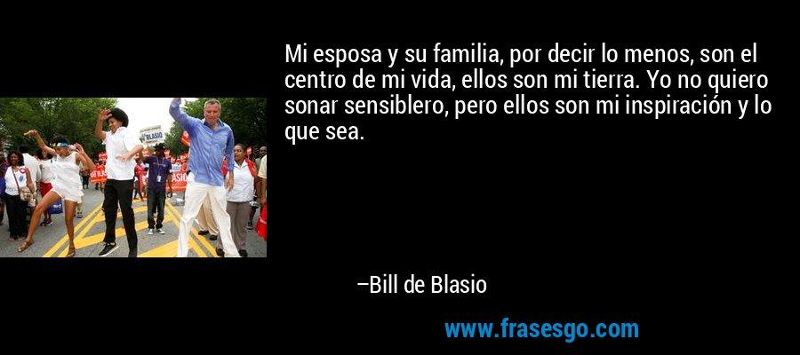 Mi esposa y su familia, por decir lo menos, son el centro de mi vida, ellos son mi tierra. Yo no quiero sonar sensiblero, pero ellos son mi inspiración y lo que sea. – Bill de Blasio