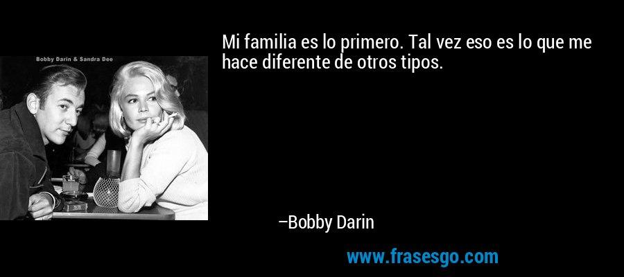 Mi familia es lo primero. Tal vez eso es lo que me hace diferente de otros tipos. – Bobby Darin