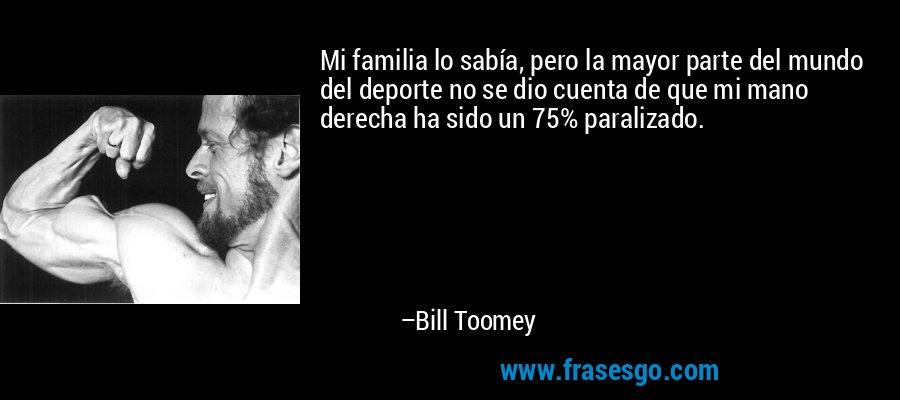 Mi familia lo sabía, pero la mayor parte del mundo del deporte no se dio cuenta de que mi mano derecha ha sido un 75% paralizado. – Bill Toomey