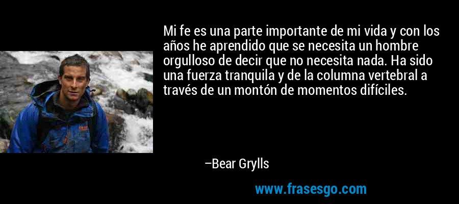 Mi fe es una parte importante de mi vida y con los años he aprendido que se necesita un hombre orgulloso de decir que no necesita nada. Ha sido una fuerza tranquila y de la columna vertebral a través de un montón de momentos difíciles. – Bear Grylls