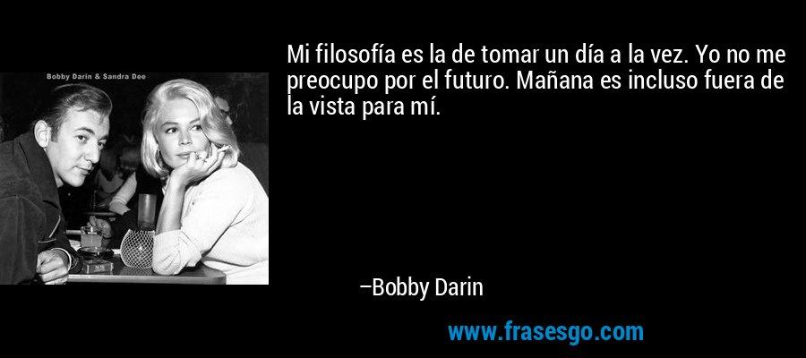 Mi filosofía es la de tomar un día a la vez. Yo no me preocupo por el futuro. Mañana es incluso fuera de la vista para mí. – Bobby Darin