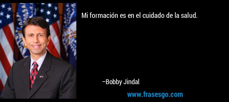 Mi formación es en el cuidado de la salud. – Bobby Jindal