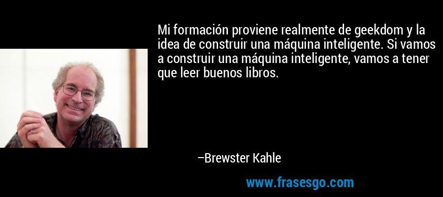 Mi formación proviene realmente de geekdom y la idea de construir una máquina inteligente. Si vamos a construir una máquina inteligente, vamos a tener que leer buenos libros. – Brewster Kahle