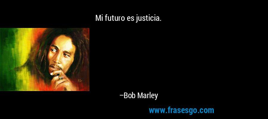 Mi futuro es justicia. – Bob Marley
