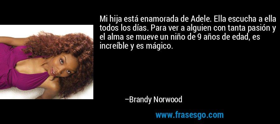 Mi hija está enamorada de Adele. Ella escucha a ella todos los días. Para ver a alguien con tanta pasión y el alma se mueve un niño de 9 años de edad, es increíble y es mágico. – Brandy Norwood