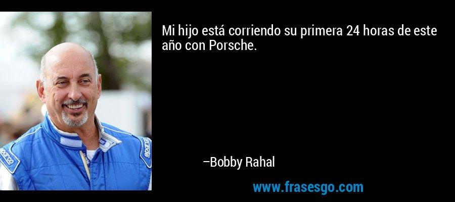Mi hijo está corriendo su primera 24 horas de este año con Porsche. – Bobby Rahal