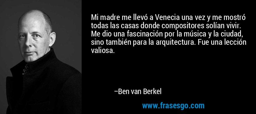 Mi madre me llevó a Venecia una vez y me mostró todas las casas donde compositores solían vivir. Me dio una fascinación por la música y la ciudad, sino también para la arquitectura. Fue una lección valiosa. – Ben van Berkel