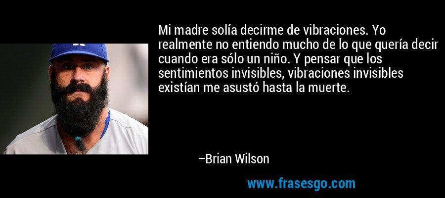 Mi madre solía decirme de vibraciones. Yo realmente no entiendo mucho de lo que quería decir cuando era sólo un niño. Y pensar que los sentimientos invisibles, vibraciones invisibles existían me asustó hasta la muerte. – Brian Wilson