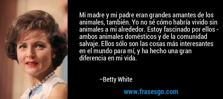 Mi madre y mi padre eran grandes amantes de los animales, también. Yo no sé cómo habría vivido sin animales a mi alrededor. Estoy fascinado por ellos - ambos animales domésticos y de la comunidad salvaje. Ellos sólo son las cosas más interesantes en el mundo para mí, y ha hecho una gran diferencia en mi vida. – Betty White