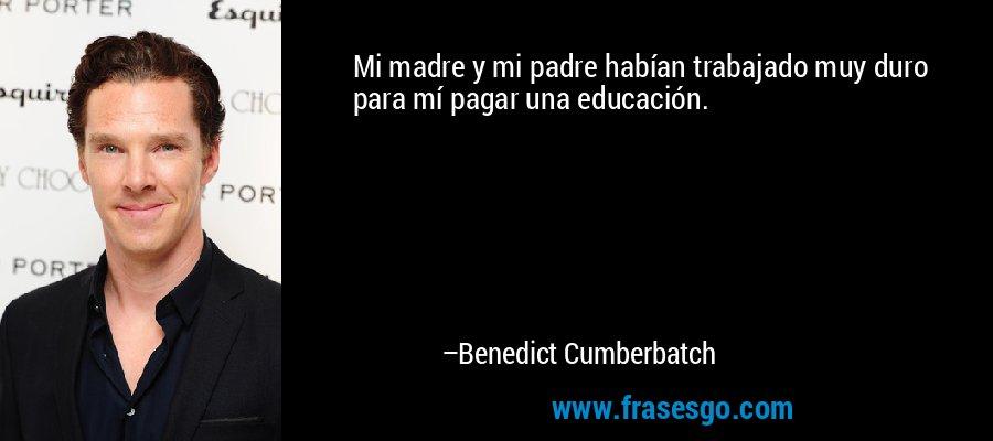 Mi madre y mi padre habían trabajado muy duro para mí pagar una educación. – Benedict Cumberbatch