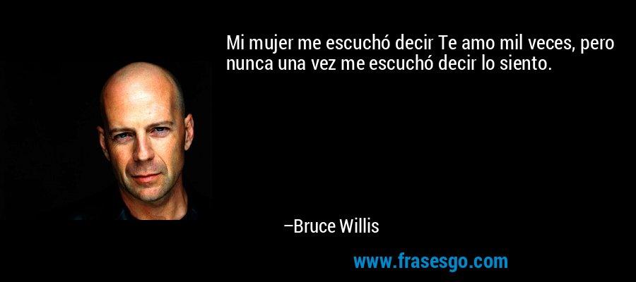 Mi mujer me escuchó decir Te amo mil veces, pero nunca una vez me escuchó decir lo siento. – Bruce Willis
