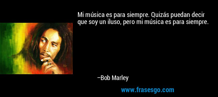 Mi música es para siempre. Quizás puedan decir que soy un iluso, pero mi música es para siempre. – Bob Marley