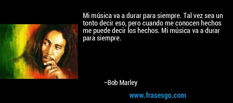 Mi música va a durar para siempre. Tal vez sea un tonto decir eso, pero cuando me conocen hechos me puede decir los hechos. Mi música va a durar para siempre. – Bob Marley