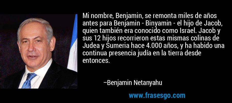 Mi nombre, Benjamin, se remonta miles de años antes para Benjamin - Binyamin - el hijo de Jacob, quien también era conocido como Israel. Jacob y sus 12 hijos recorrieron estas mismas colinas de Judea y Sumeria hace 4.000 años, y ha habido una continua presencia judía en la tierra desde entonces. – Benjamin Netanyahu