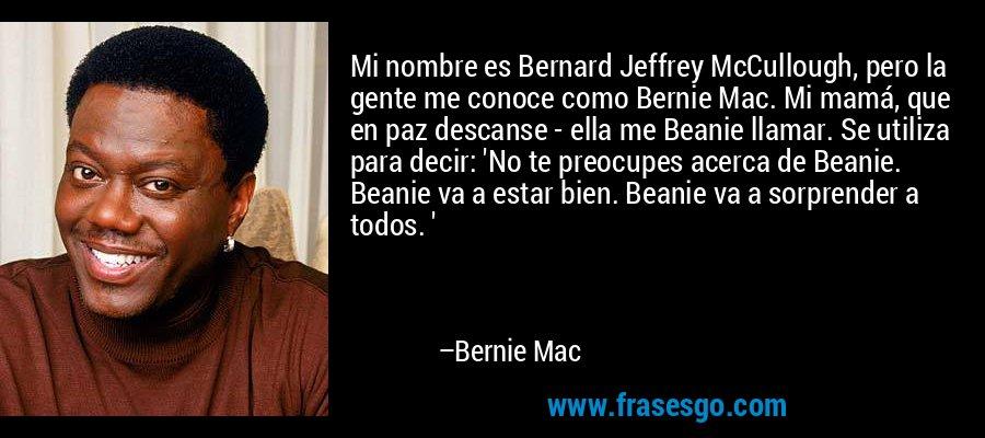 Mi nombre es Bernard Jeffrey McCullough, pero la gente me conoce como Bernie Mac. Mi mamá, que en paz descanse - ella me Beanie llamar. Se utiliza para decir: 'No te preocupes acerca de Beanie. Beanie va a estar bien. Beanie va a sorprender a todos. ' – Bernie Mac