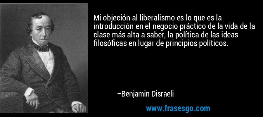 Mi objeción al liberalismo es lo que es la introducción en el negocio práctico de la vida de la clase más alta a saber, la política de las ideas filosóficas en lugar de principios políticos. – Benjamin Disraeli