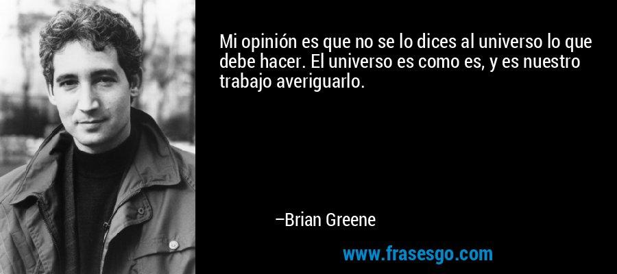 Mi opinión es que no se lo dices al universo lo que debe hacer. El universo es como es, y es nuestro trabajo averiguarlo. – Brian Greene