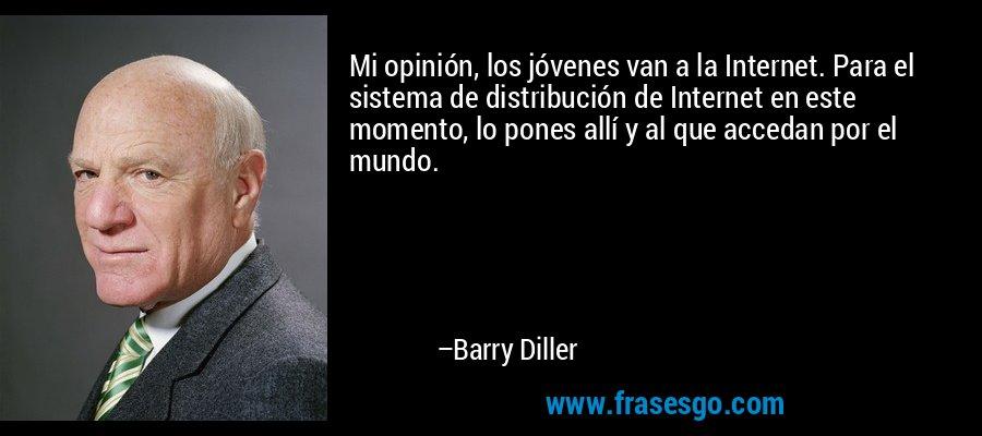 Mi opinión, los jóvenes van a la Internet. Para el sistema de distribución de Internet en este momento, lo pones allí y al que accedan por el mundo. – Barry Diller