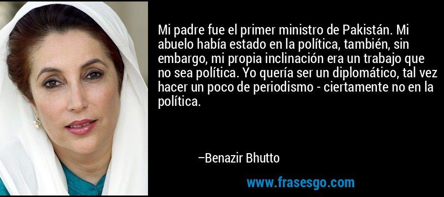 Mi padre fue el primer ministro de Pakistán. Mi abuelo había estado en la política, también, sin embargo, mi propia inclinación era un trabajo que no sea política. Yo quería ser un diplomático, tal vez hacer un poco de periodismo - ciertamente no en la política. – Benazir Bhutto