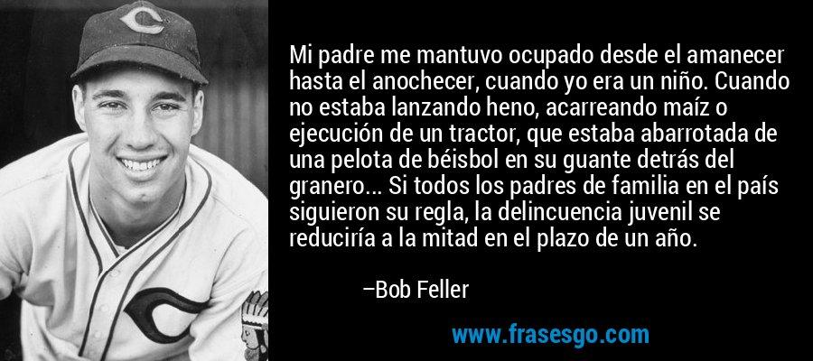 Mi padre me mantuvo ocupado desde el amanecer hasta el anochecer, cuando yo era un niño. Cuando no estaba lanzando heno, acarreando maíz o ejecución de un tractor, que estaba abarrotada de una pelota de béisbol en su guante detrás del granero... Si todos los padres de familia en el país siguieron su regla, la delincuencia juvenil se reduciría a la mitad en el plazo de un año. – Bob Feller