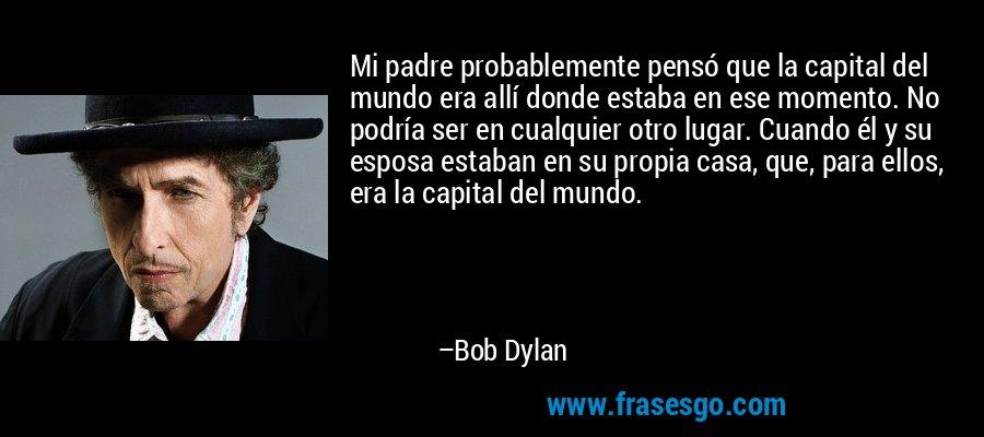 Mi padre probablemente pensó que la capital del mundo era allí donde estaba en ese momento. No podría ser en cualquier otro lugar. Cuando él y su esposa estaban en su propia casa, que, para ellos, era la capital del mundo. – Bob Dylan