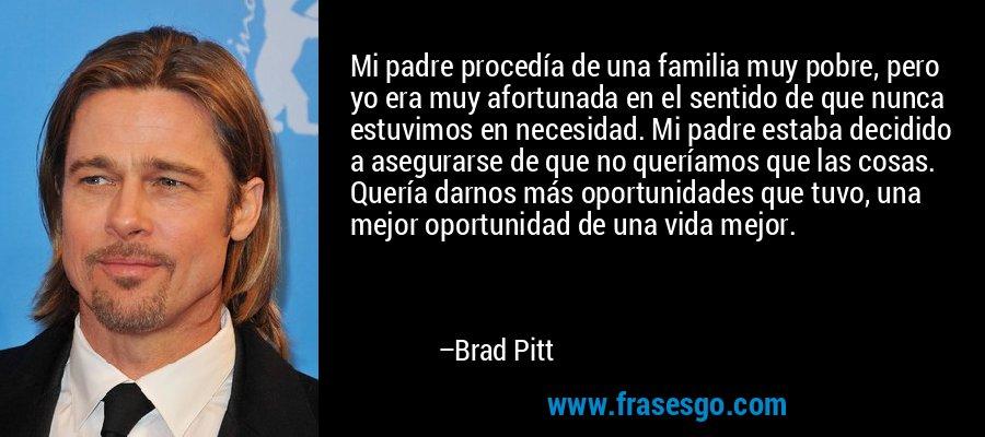 Mi padre procedía de una familia muy pobre, pero yo era muy afortunada en el sentido de que nunca estuvimos en necesidad. Mi padre estaba decidido a asegurarse de que no queríamos que las cosas. Quería darnos más oportunidades que tuvo, una mejor oportunidad de una vida mejor. – Brad Pitt