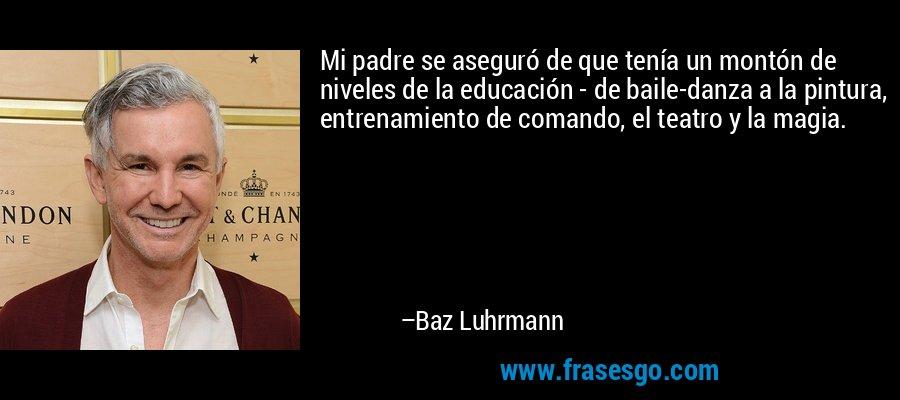 Mi padre se aseguró de que tenía un montón de niveles de la educación - de baile-danza a la pintura, entrenamiento de comando, el teatro y la magia. – Baz Luhrmann