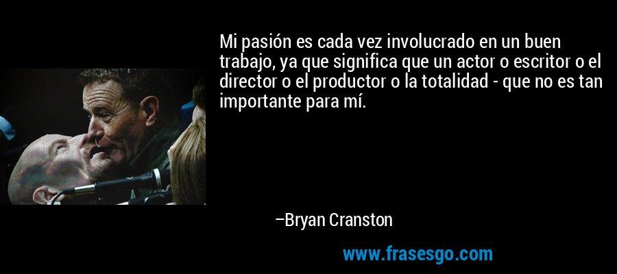 Mi pasión es cada vez involucrado en un buen trabajo, ya que significa que un actor o escritor o el director o el productor o la totalidad - que no es tan importante para mí. – Bryan Cranston