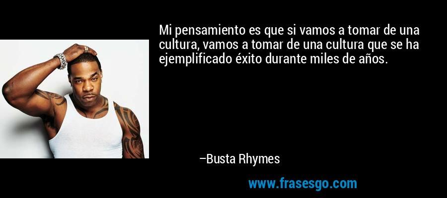 Mi pensamiento es que si vamos a tomar de una cultura, vamos a tomar de una cultura que se ha ejemplificado éxito durante miles de años. – Busta Rhymes