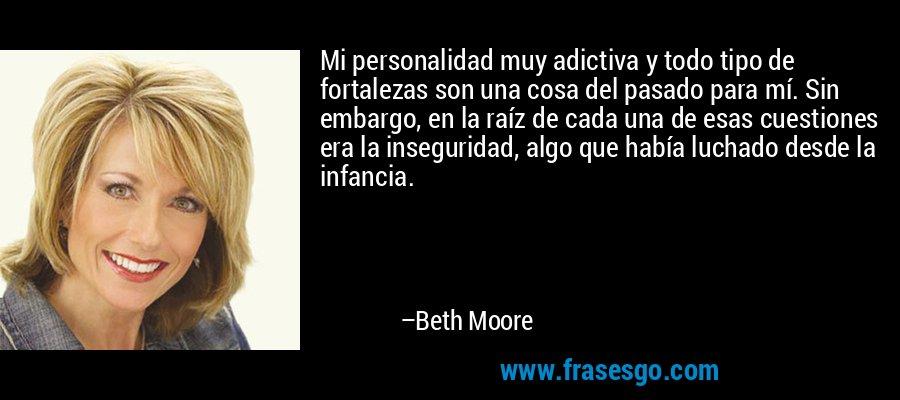Mi personalidad muy adictiva y todo tipo de fortalezas son una cosa del pasado para mí. Sin embargo, en la raíz de cada una de esas cuestiones era la inseguridad, algo que había luchado desde la infancia. – Beth Moore