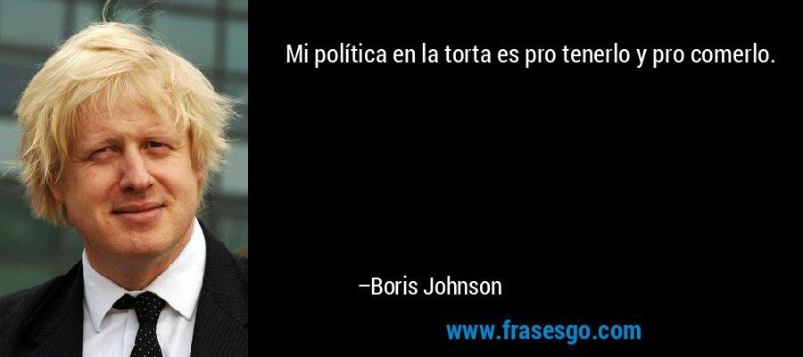 Mi política en la torta es pro tenerlo y pro comerlo. – Boris Johnson