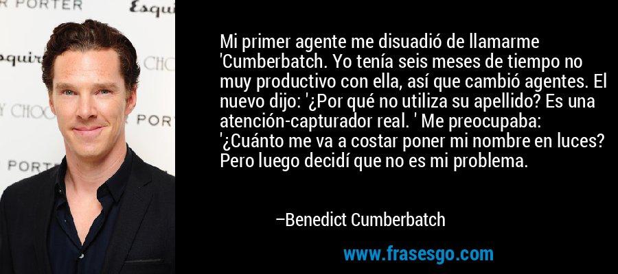 Mi primer agente me disuadió de llamarme 'Cumberbatch. Yo tenía seis meses de tiempo no muy productivo con ella, así que cambió agentes. El nuevo dijo: '¿Por qué no utiliza su apellido? Es una atención-capturador real. ' Me preocupaba: '¿Cuánto me va a costar poner mi nombre en luces? Pero luego decidí que no es mi problema. – Benedict Cumberbatch