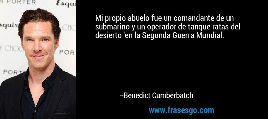 Mi propio abuelo fue un comandante de un submarino y un operador de tanque ratas del desierto 'en la Segunda Guerra Mundial. – Benedict Cumberbatch