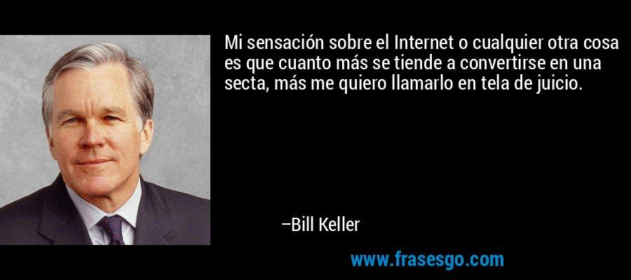 Mi sensación sobre el Internet o cualquier otra cosa es que cuanto más se tiende a convertirse en una secta, más me quiero llamarlo en tela de juicio. – Bill Keller