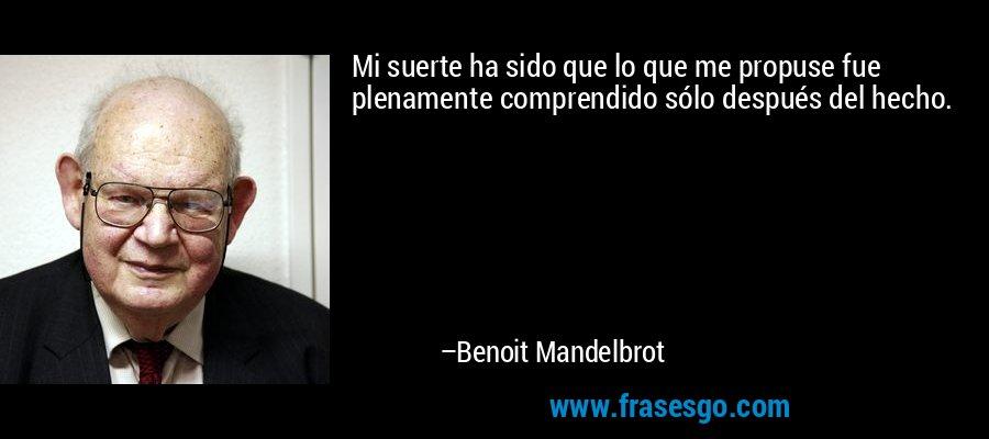 Mi suerte ha sido que lo que me propuse fue plenamente comprendido sólo después del hecho. – Benoit Mandelbrot