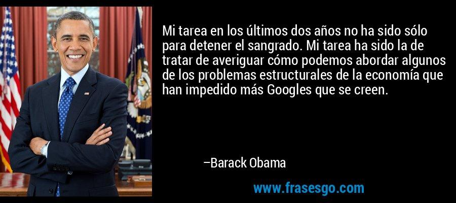 Mi tarea en los últimos dos años no ha sido sólo para detener el sangrado. Mi tarea ha sido la de tratar de averiguar cómo podemos abordar algunos de los problemas estructurales de la economía que han impedido más Googles que se creen. – Barack Obama