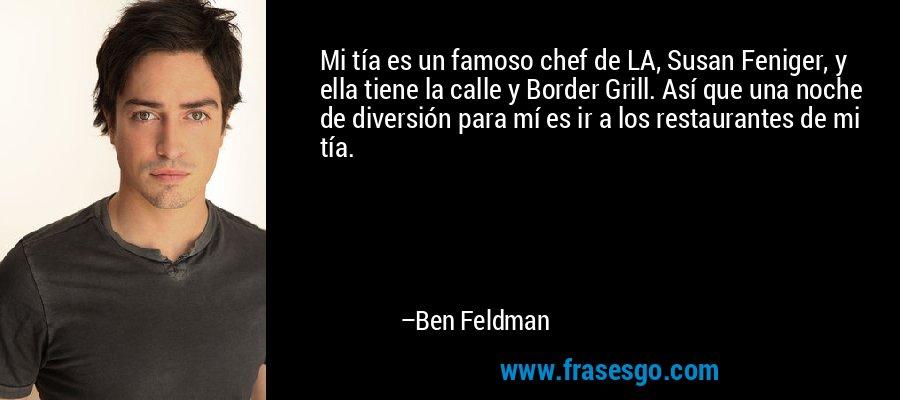 Mi tía es un famoso chef de LA, Susan Feniger, y ella tiene la calle y Border Grill. Así que una noche de diversión para mí es ir a los restaurantes de mi tía. – Ben Feldman